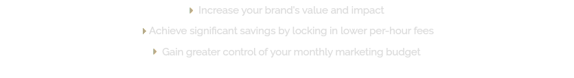  Increase your brand's value and impact  Achieve significant savings by locking in lower per-hour fees  Gain greater control of your monthly marketing budget